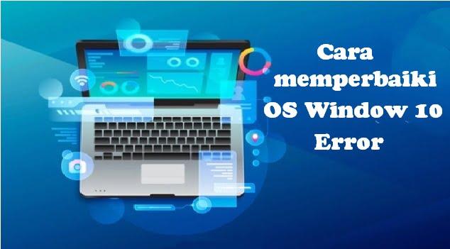Cara memperbaiki OS Window 10 Error